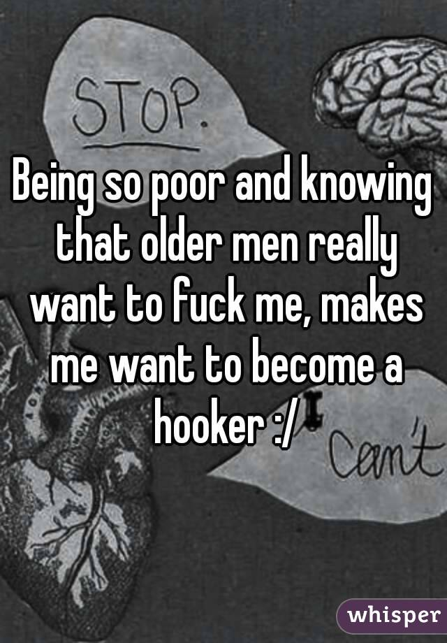 Being so poor and knowing that older men really want to fuck me, makes me want to become a hooker :/