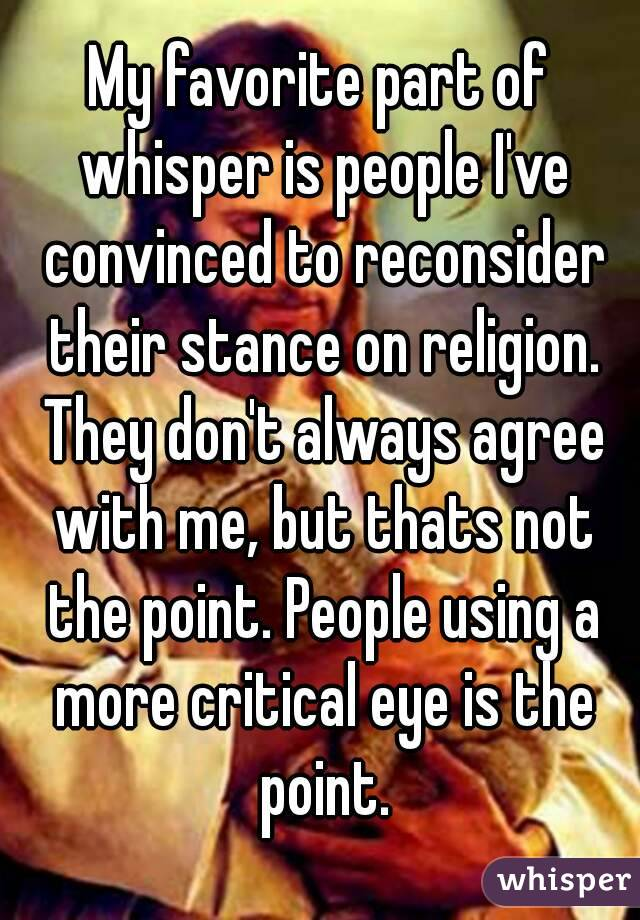 My favorite part of whisper is people I've convinced to reconsider their stance on religion. They don't always agree with me, but thats not the point. People using a more critical eye is the point.