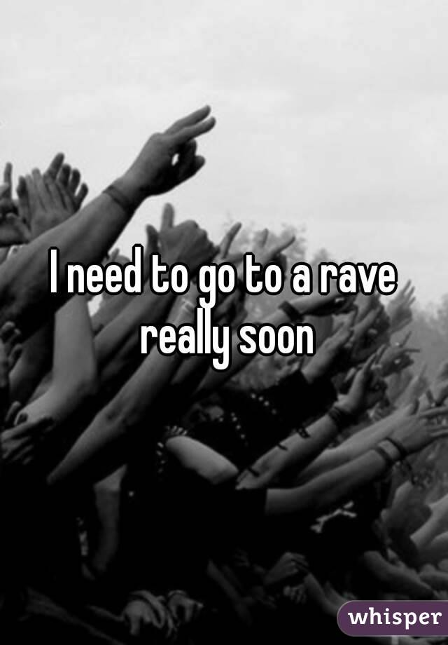 I need to go to a rave really soon