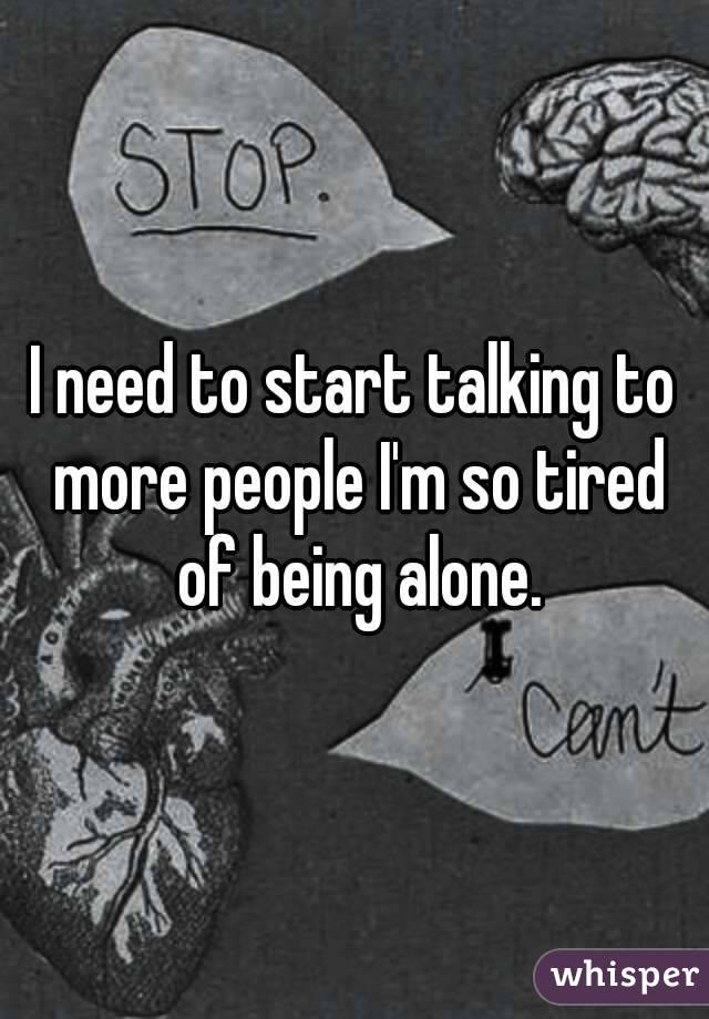 I need to start talking to more people I'm so tired of being alone.