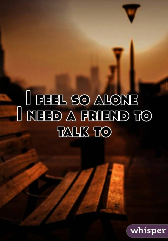 I feel so alone  I need a friend to talk to