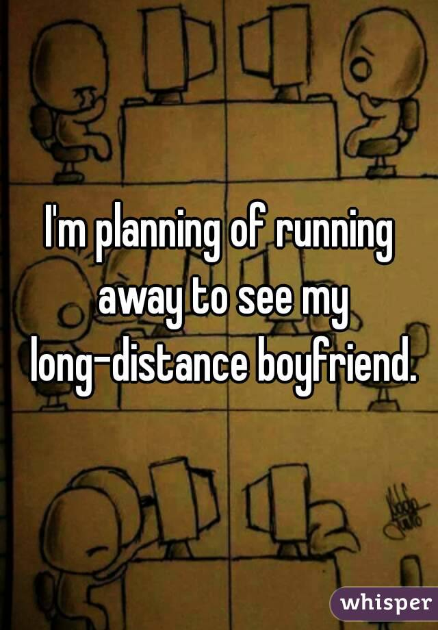 I'm planning of running away to see my long-distance boyfriend.