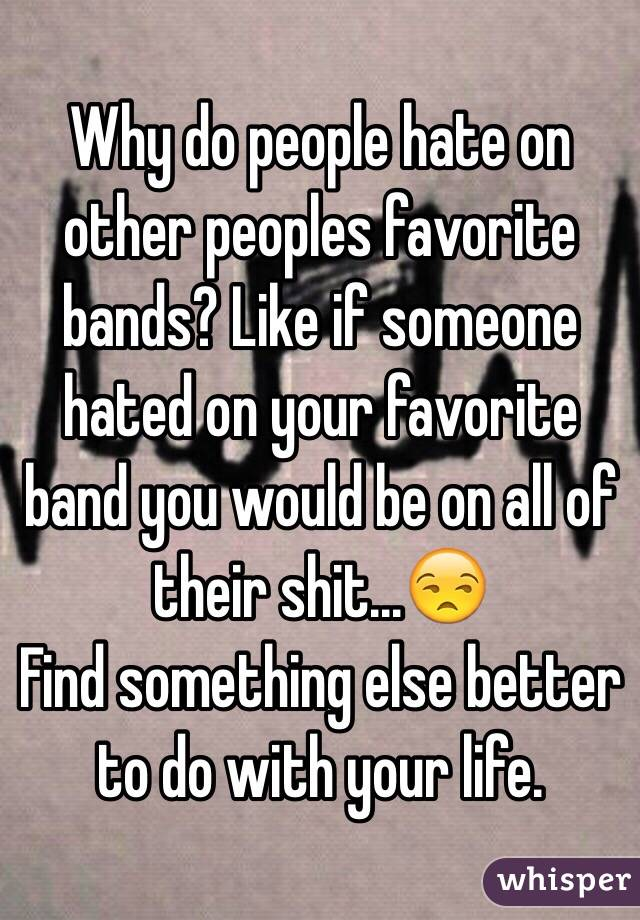Why do people hate on other peoples favorite bands? Like if someone hated on your favorite band you would be on all of their shit...😒 Find something else better to do with your life.