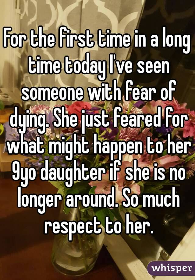 For the first time in a long time today I've seen someone with fear of dying. She just feared for what might happen to her 9yo daughter if she is no longer around. So much respect to her.