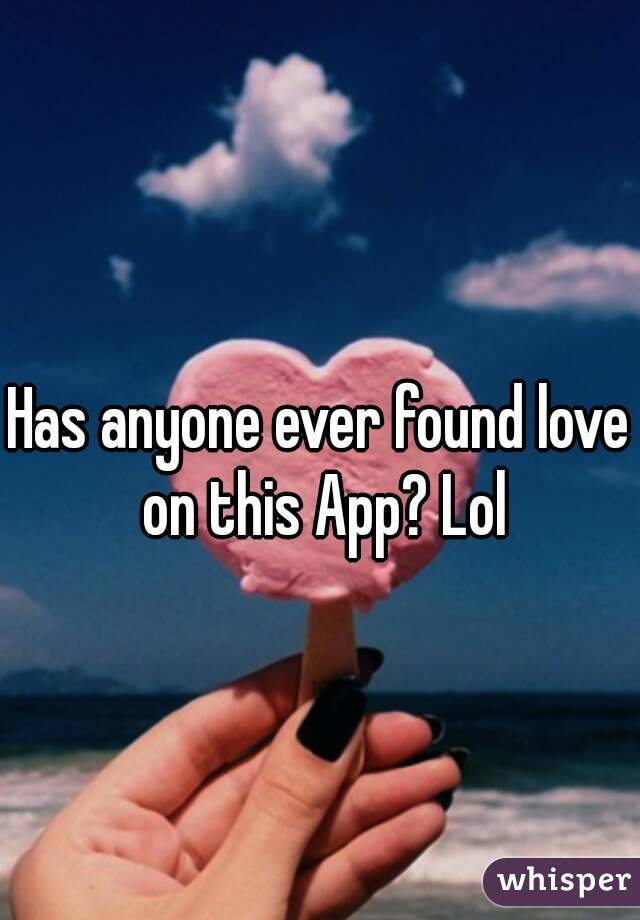Has anyone ever found love on this App? Lol
