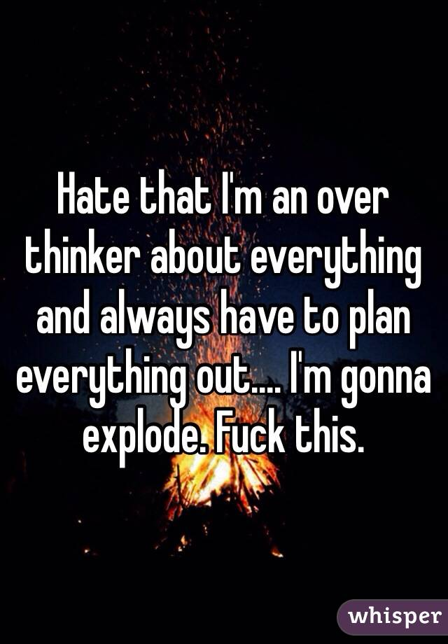 Hate that I'm an over thinker about everything and always have to plan everything out.... I'm gonna explode. Fuck this.