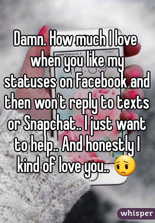 Damn. How much I love when you like my statuses on Facebook and then won't reply to texts or Snapchat.. I just want to help.. And honestly I kind of love you.. 😔