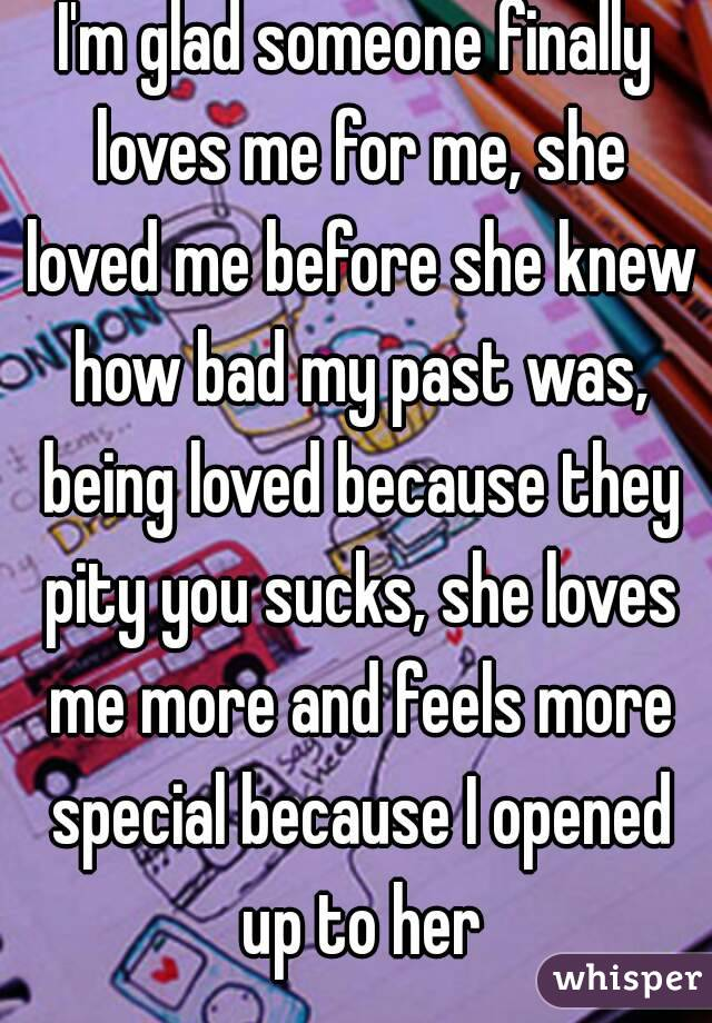 I'm glad someone finally loves me for me, she loved me before she knew how bad my past was, being loved because they pity you sucks, she loves me more and feels more special because I opened up to her