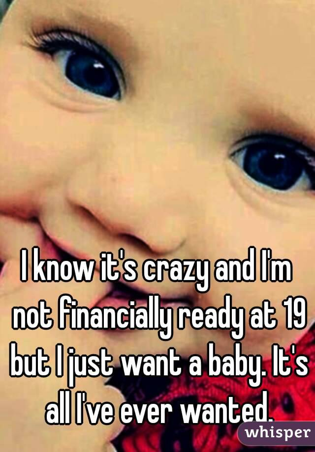 I know it's crazy and I'm not financially ready at 19 but I just want a baby. It's all I've ever wanted.