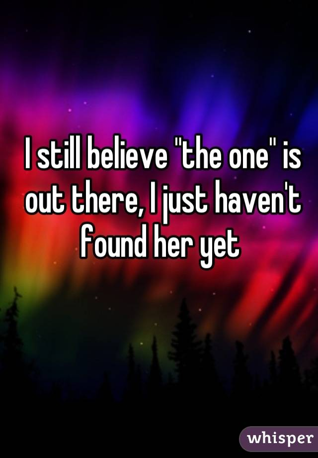 "I still believe ""the one"" is out there, I just haven't found her yet"