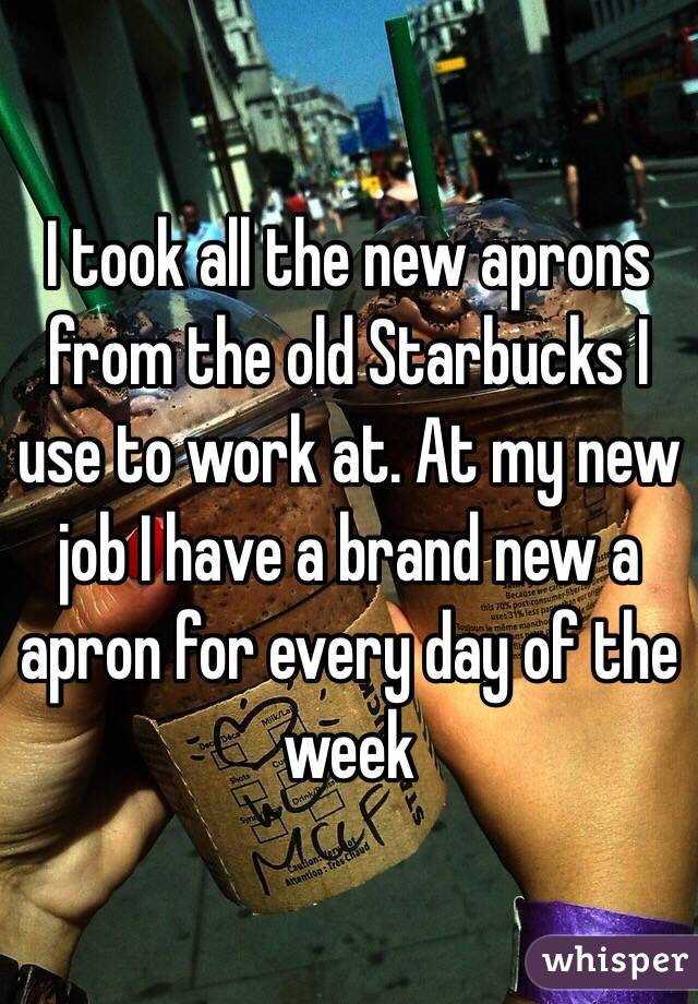 I took all the new aprons from the old Starbucks I use to work at. At my new job I have a brand new a apron for every day of the week