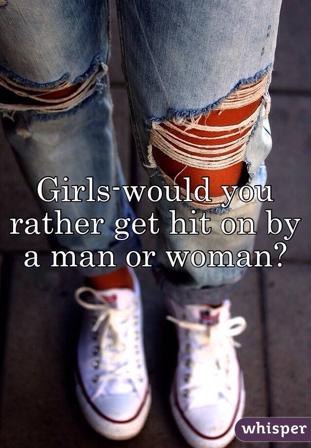Girls-would you rather get hit on by a man or woman?