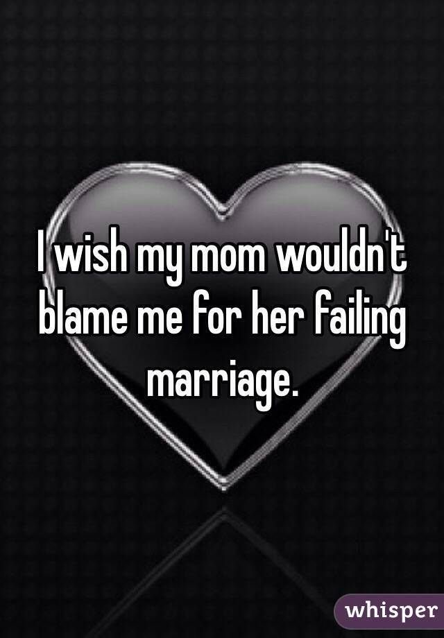 I wish my mom wouldn't blame me for her failing marriage.