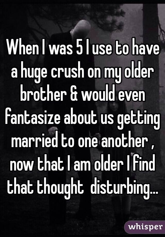 When I was 5 I use to have a huge crush on my older brother & would even fantasize about us getting married to one another , now that I am older I find that thought  disturbing...