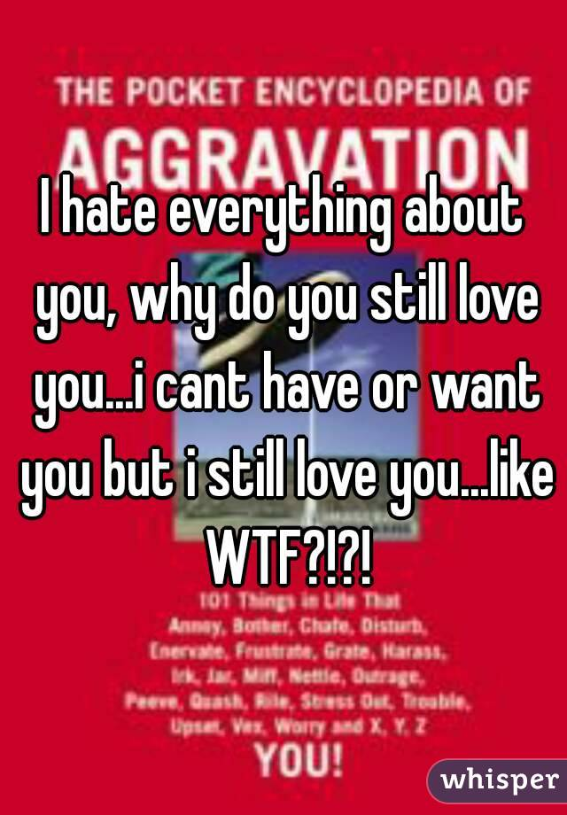 I hate everything about you, why do you still love you...i cant have or want you but i still love you...like WTF?!?!