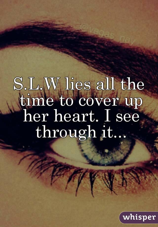 S.L.W lies all the time to cover up her heart. I see through it...