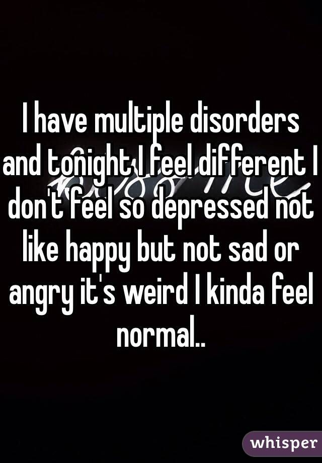 I have multiple disorders and tonight I feel different I don't feel so depressed not like happy but not sad or angry it's weird I kinda feel normal..