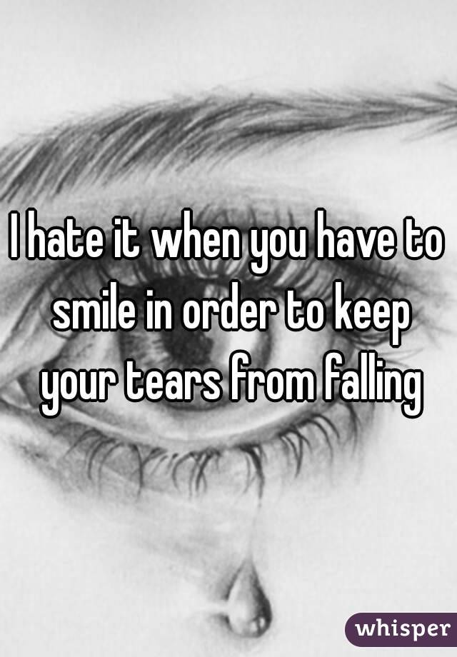 I hate it when you have to smile in order to keep your tears from falling