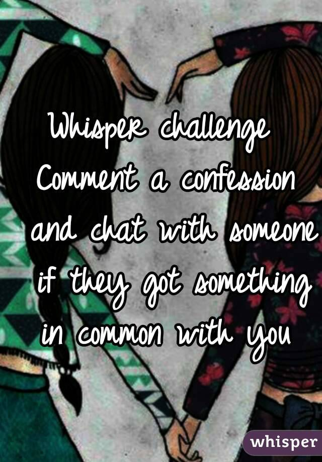 Whisper challenge  Comment a confession and chat with someone if they got something in common with you