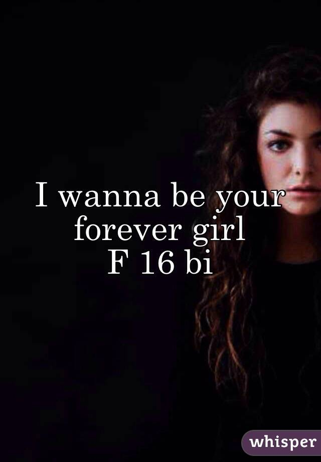 I wanna be your forever girl  F 16 bi
