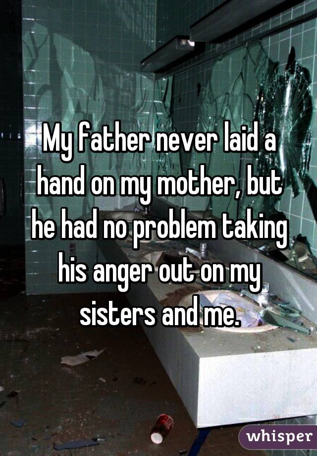 My father never laid a hand on my mother, but he had no problem taking his anger out on my sisters and me.