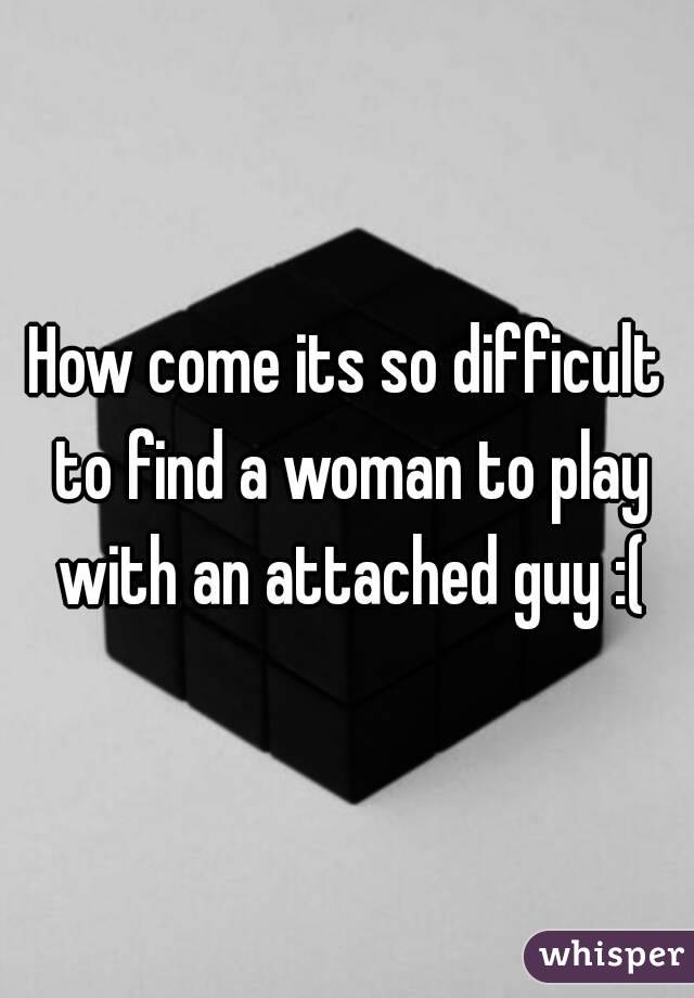 How come its so difficult to find a woman to play with an attached guy :(