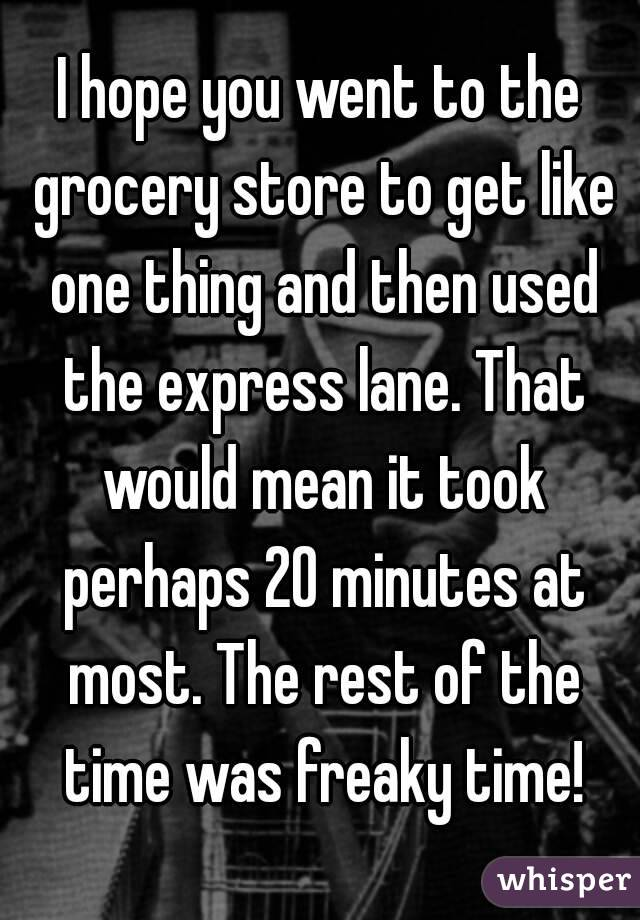 I hope you went to the grocery store to get like one thing and then used the express lane. That would mean it took perhaps 20 minutes at most. The rest of the time was freaky time!