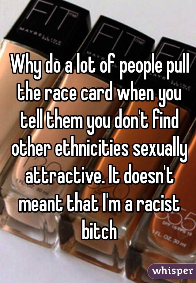 Why do a lot of people pull the race card when you tell them you don't find other ethnicities sexually attractive. It doesn't meant that I'm a racist bitch