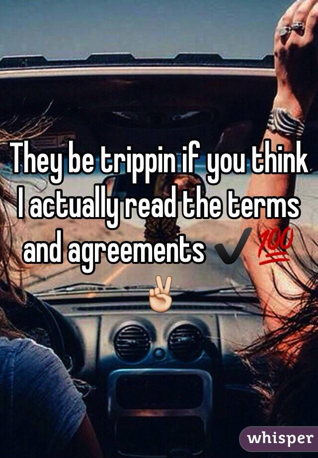 They be trippin if you think I actually read the terms and agreements ✔️💯✌️