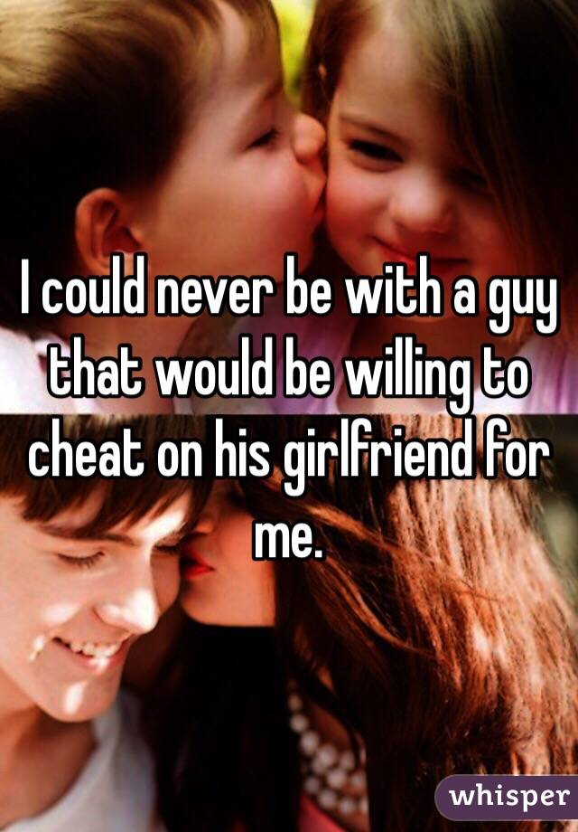 I could never be with a guy that would be willing to cheat on his girlfriend for me.
