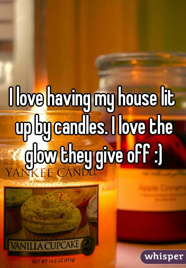 I love having my house lit up by candles. I love the glow they give off :)