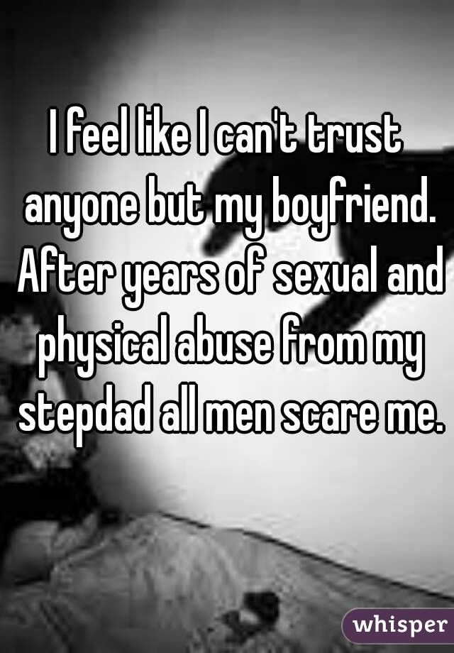 I feel like I can't trust anyone but my boyfriend. After years of sexual and physical abuse from my stepdad all men scare me.
