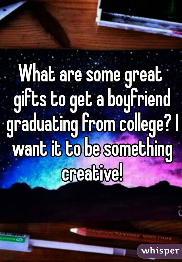 What are some great gifts to get a boyfriend graduating from college? I want it to be something creative!