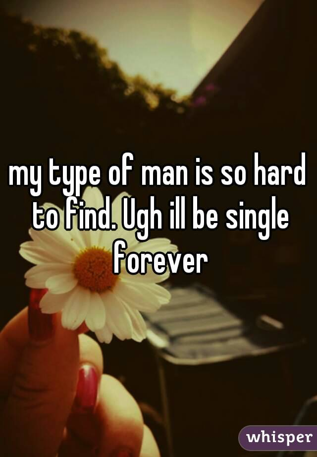 my type of man is so hard to find. Ugh ill be single forever