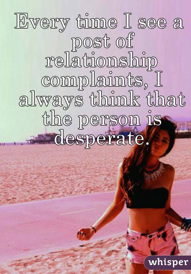 Every time I see a post of relationship complaints, I always think that the person is desperate.