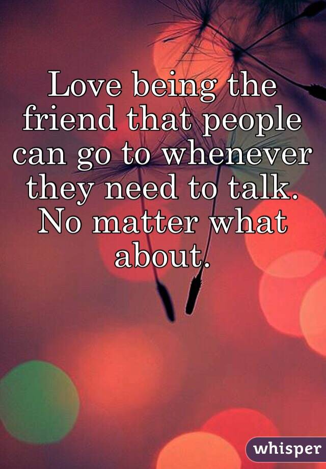 Love being the friend that people can go to whenever they need to talk. No matter what about.