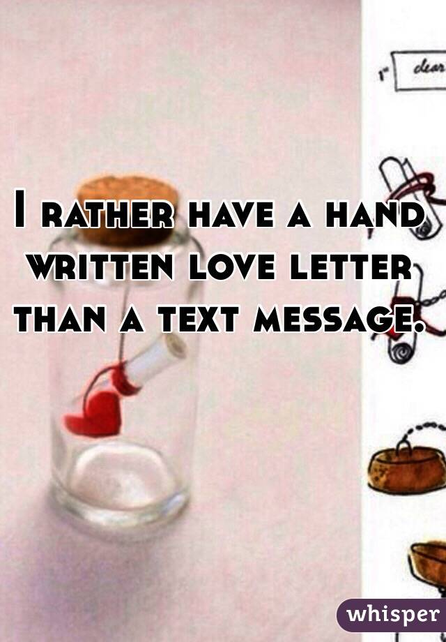 I rather have a hand written love letter than a text message.