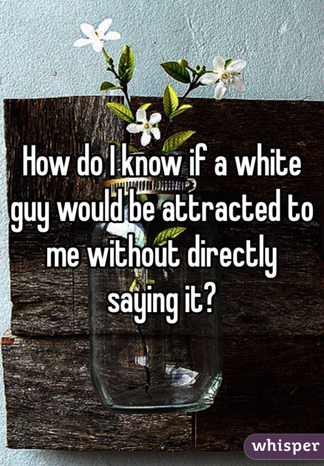 How do I know if a white guy would be attracted to me without directly saying it?