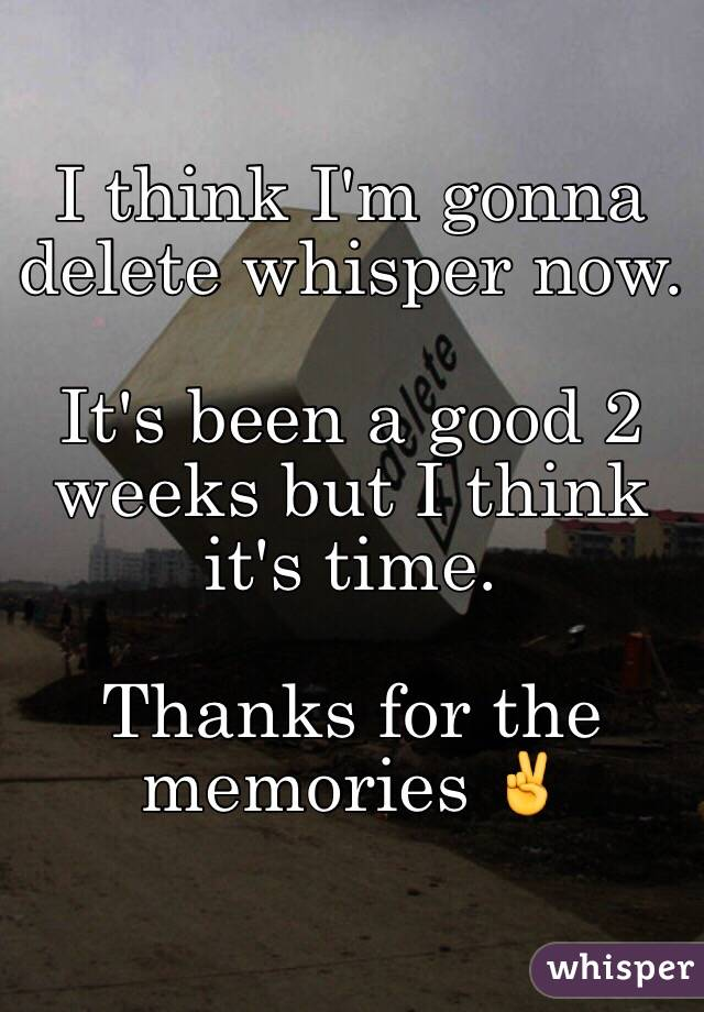 I think I'm gonna delete whisper now.  It's been a good 2 weeks but I think it's time.  Thanks for the memories ✌️