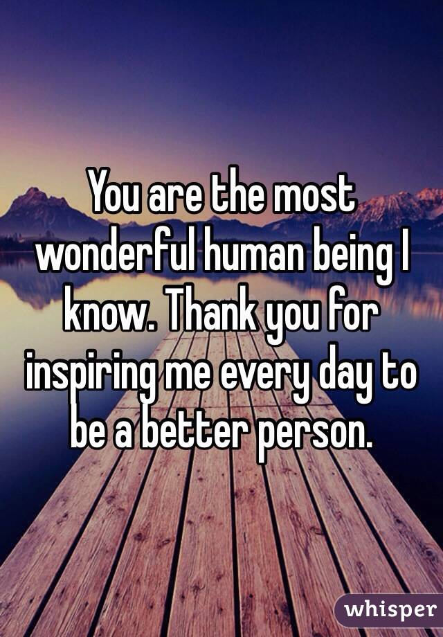 you are the most wonderful human being i know thank you for inspiring me every day