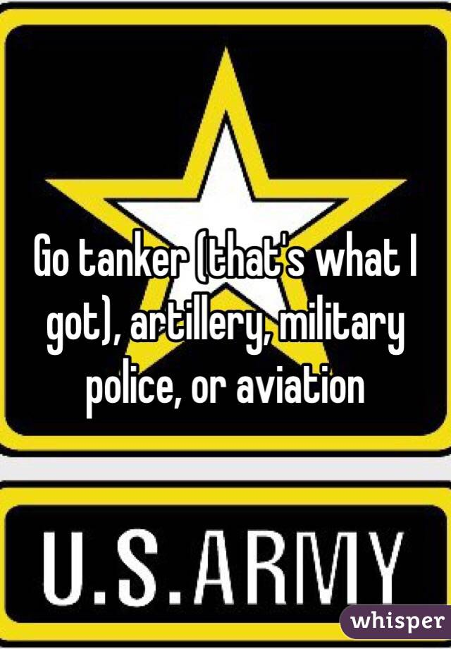 Go tanker (that's what I got), artillery, military police, or aviation