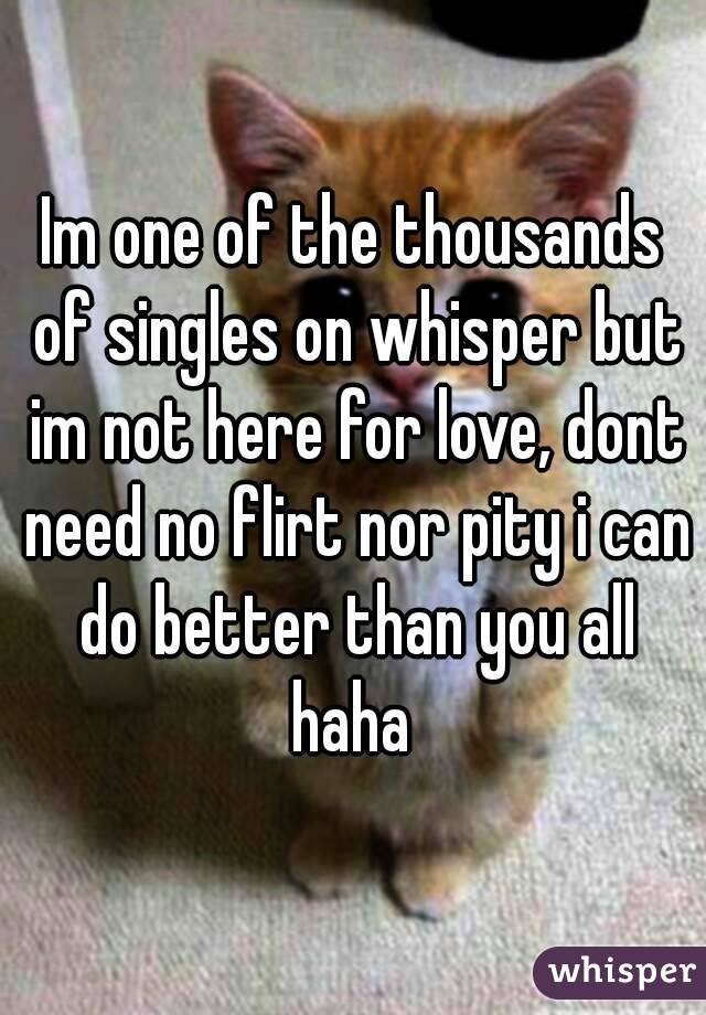 Im one of the thousands of singles on whisper but im not here for love, dont need no flirt nor pity i can do better than you all haha