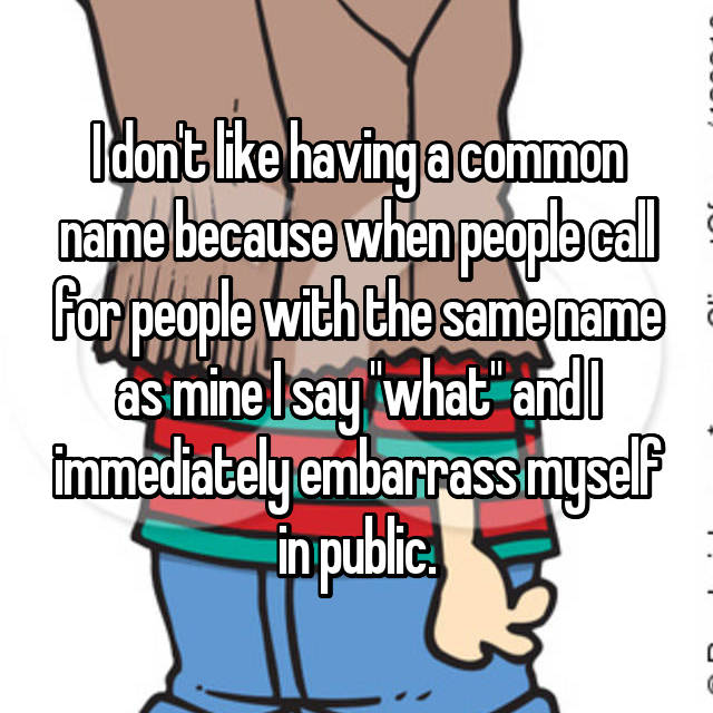 """I don't like having a common name because when people call for people with the same name as mine I say """"what"""" and I immediately embarrass myself in public."""