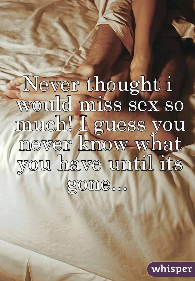 I miss sex so much