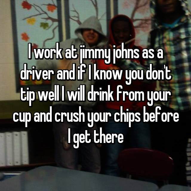 I work at jimmy johns as a driver and if I know you don't tip well I will drink from your cup and crush your chips before I get there