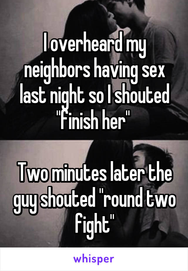"I overheard my neighbors having sex last night so I shouted ""finish her""   Two minutes later the guy shouted ""round two fight"""