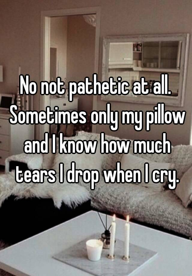 No Not Pathetic At All Sometimes Only My Pillow And I Know How Much