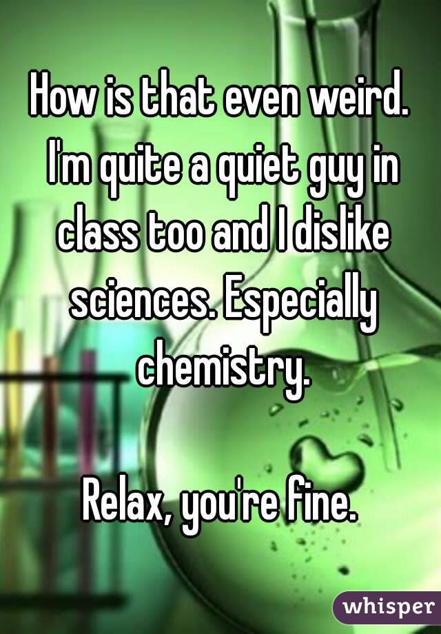 How is that even weird. I\'m quite a quiet guy in class too and I