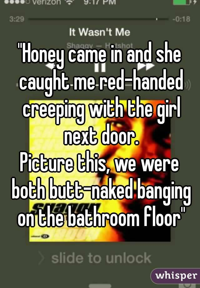 Banging On The Bathroom Door. Honey Came In And She Caught Me Red Handed Creeping With The Girl Next Door