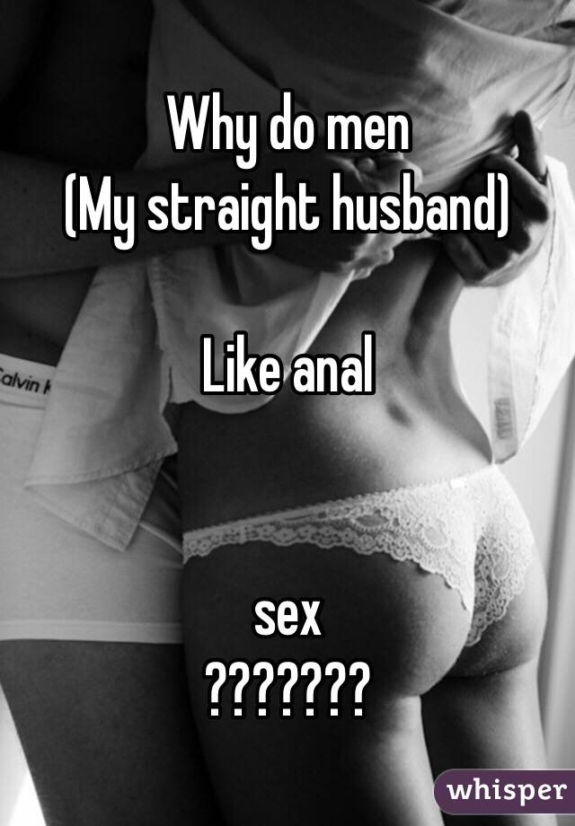 Why do sraight men like anal sex
